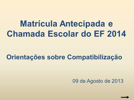 09 de Agosto de 2013 Matrícula Antecipada e Chamada Escolar do EF 2014 Orientações sobre Compatibilização.