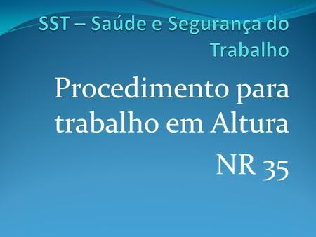 Procedimento para trabalho em Altura NR 35. Trabalho em Altura NR 35 - SST Objetivo e Campo de Aplicação 35.1.1 Esta Norma estabelece os requisitos mínimos.