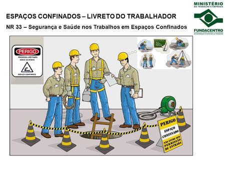 ESPAÇOS CONFINADOS – LIVRETO DO TRABALHADOR NR 33 – Segurança e Saúde nos Trabalhos em Espaços Confinados.