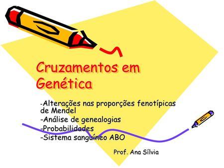 Cruzamentos em Genética - Alterações nas proporções fenotípicas de Mendel -Análise de genealogias -Probabilidades -Sistema sanguíneo ABO Prof. Ana Sílvia.
