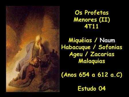 Os Profetas Menores (II) 4T11 Miquéias / Naum Habacuque / Sofonias Ageu / Zacarias Malaquias (Anos 654 a 612 a.C) Estudo 04.