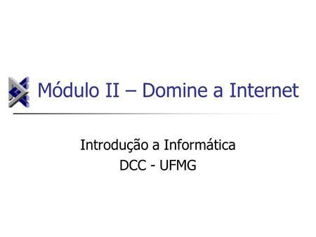 Módulo II – Domine a Internet Introdução a Informática DCC - UFMG.