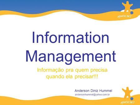 Informação pra quem precisa quando ela precisar!!! Information Management Anderson Diniz Hummel