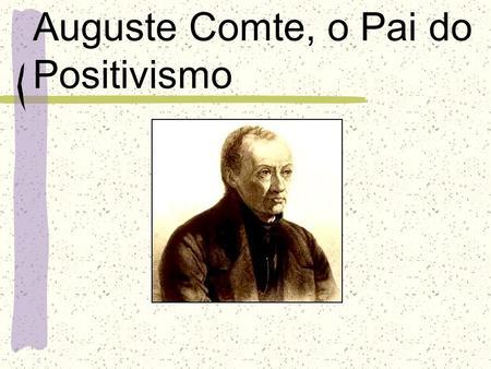 Auguste Comte, o Pai do Positivismo. Positivismo Comte foi um pensador francês que além de fundar o positivismo, ficou conhecido como o sistematizador.