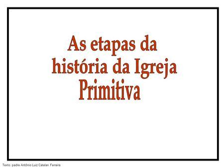 As etapas da história da Igreja Primitiva.