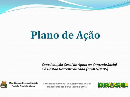 Plano de Ação Coordenação Geral de Apoio ao Controle Social e à Gestão Descentralizada (CGACS/MDS)