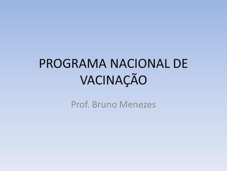 PROGRAMA NACIONAL DE VACINAÇÃO Prof. Bruno Menezes.