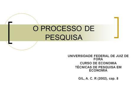 O PROCESSO DE PESQUISA UNIVERSIDADE FEDERAL DE JUIZ DE FORA CURSO DE ECONOMIA TÉCNICAS DE PESQUISA EM ECONOMIA GIL, A. C. R (2002), cap. 8.