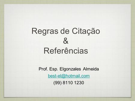 Regras de Citação & Referências Prof. Esp. Elgonzales Almeida (99) 8110 1230.