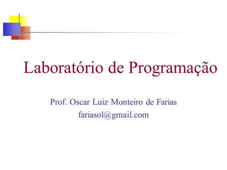 Laboratório de Programação Prof. Oscar Luiz Monteiro de Farias