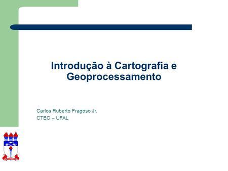 Introdução à Cartografia e Geoprocessamento Carlos Ruberto Fragoso Jr. CTEC – UFAL.