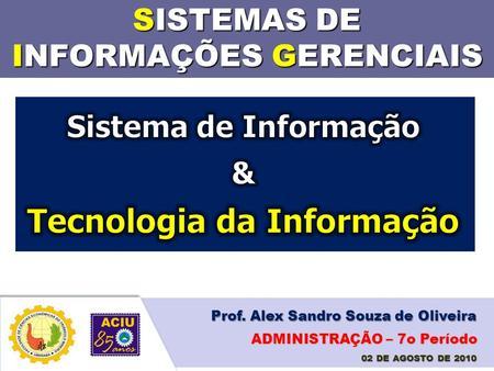 SISTEMAS DE INFORMAÇÕES GERENCIAIS Prof. Alex Sandro Souza de Oliveira 02 DE AGOSTO DE 2010 ADMINISTRAÇÃO – 7o Período.