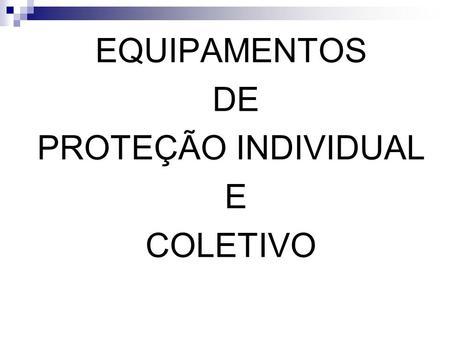 EQUIPAMENTOS DE PROTEÇÃO INDIVIDUAL E COLETIVO.
