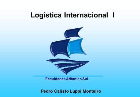 Logística Internacional I Pedro Calisto Luppi Monteiro Faculdades Atlântico Sul.