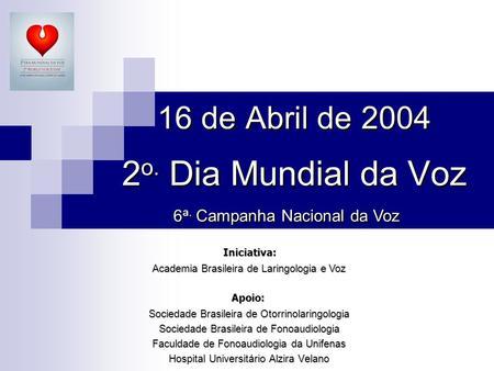 16 de Abril de 2004 2 o. Dia Mundial da Voz Sociedade Brasileira de Otorrinolaringologia Sociedade Brasileira de Fonoaudiologia Faculdade de Fonoaudiologia.