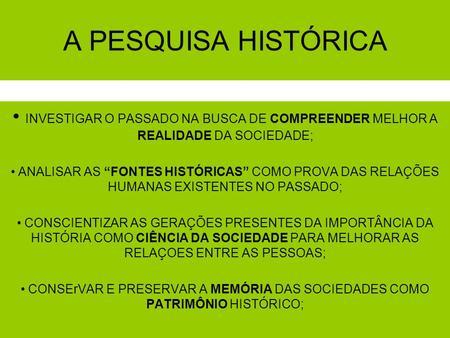 """A PESQUISA HISTÓRICA INVESTIGAR O PASSADO NA BUSCA DE COMPREENDER MELHOR A REALIDADE DA SOCIEDADE; ANALISAR AS """"FONTES HISTÓRICAS"""" COMO PROVA DAS RELAÇÕES."""