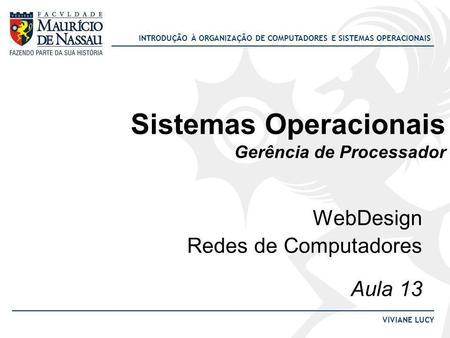 INTRODUÇÃO À ORGANIZAÇÃO DE COMPUTADORES E SISTEMAS OPERACIONAIS VIVIANE LUCY Sistemas Operacionais Gerência de Processador WebDesign Redes de Computadores.