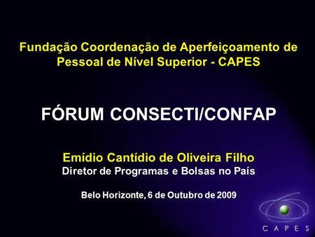 Fundação Coordenação de Aperfeiçoamento de CAPES Pessoal de Nível Superior - CAPES FÓRUM CONSECTI/CONFAP Emídio Cantídio de Oliveira Filho Diretor de Programas.