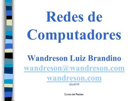 Curso de Redes Redes de Computadores Wandreson Luiz Brandino wandreson.com Abril/99 wandreson.com.