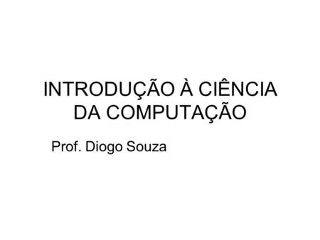 INTRODUÇÃO À CIÊNCIA DA COMPUTAÇÃO Prof. Diogo Souza.