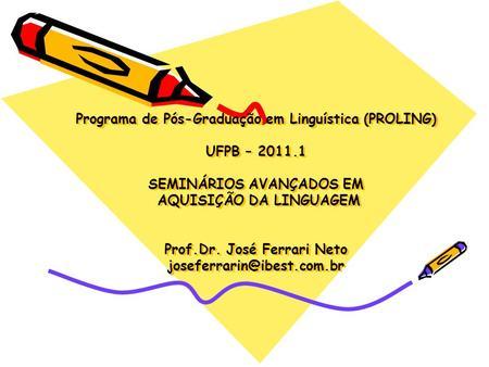 Programa de Pós-Graduação em Linguística (PROLING) UFPB – 2011.1 SEMINÁRIOS AVANÇADOS EM AQUISIÇÃO DA LINGUAGEM Prof.Dr. José Ferrari Neto