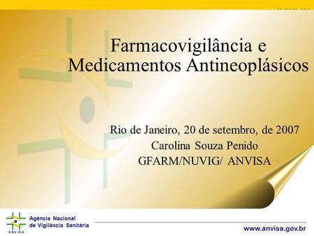 Agência Nacional de Vigilância Sanitária www.anvisa.gov.br Farmacovigilância e Medicamentos Antineoplásicos Rio de Janeiro, 20 de setembro, de 2007 Carolina.