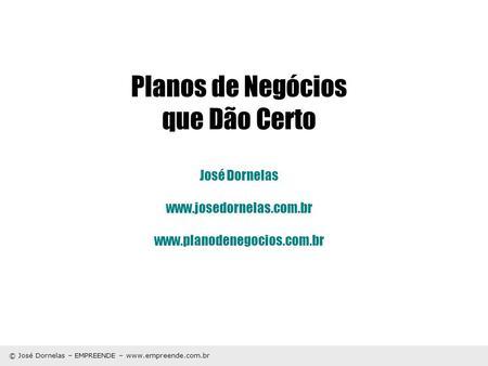 © José Dornelas – EMPREENDE – www.empreende.com.br Planos de Negócios que Dão Certo José Dornelas www.josedornelas.com.br www.planodenegocios.com.br.