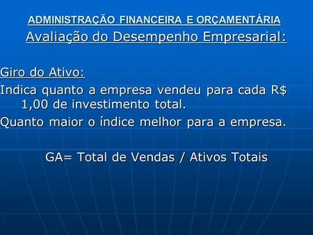ADMINISTRAÇÃO FINANCEIRA E ORÇAMENTÁRIA Avaliação do Desempenho Empresarial: Giro do Ativo: Indica quanto a empresa vendeu para cada R$ 1,00 de investimento.