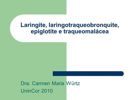 Laringite, laringotraqueobronquite, epiglotite e traqueomalácea Dra. Carmen Maria Würtz UninCor 2010.