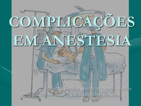 COMPLICAÇÕES EM ANESTESIA Ac. Caroline Guimarães Arantes Moreira Ac. Eduardo Fonseca Nunes.
