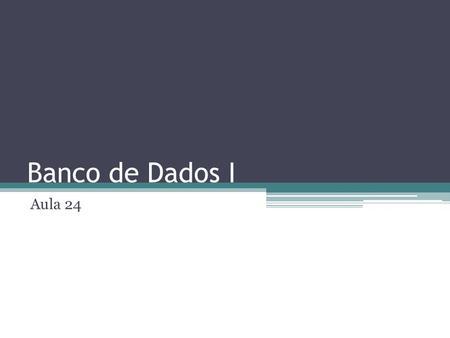Banco de Dados I Aula 24. Agenda Conceitos: Relacionamentos Trabalho: construção dos relacionamentos.