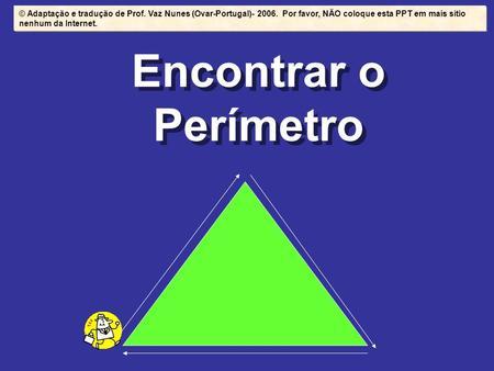 Encontrar o Perímetro © Adaptação e tradução de Prof. Vaz Nunes (Ovar-Portugal)- 2006. Por favor, NÃO coloque esta PPT em mais sítio nenhum da Internet.