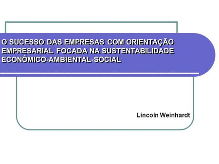 O SUCESSO DAS EMPRESAS COM ORIENTAÇÃO EMPRESARIAL FOCADA NA SUSTENTABILIDADE ECONÔMICO-AMBIENTAL-SOCIAL Lincoln Weinhardt.