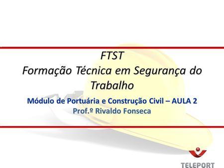 Módulo de Portuária e Construção Civil – AULA 2 Prof.º Rivaldo Fonseca FTST Formação Técnica em Segurança do Trabalho.