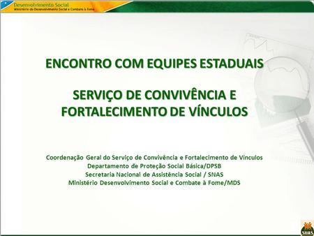 ENCONTRO COM EQUIPES ESTADUAIS SERVIÇO DE CONVIVÊNCIA E FORTALECIMENTO DE VÍNCULOS ENCONTRO COM EQUIPES ESTADUAIS SERVIÇO DE CONVIVÊNCIA E FORTALECIMENTO.