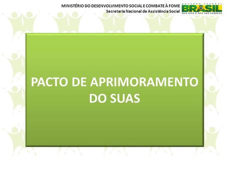 MINISTÉRIO DO DESENVOLVIMENTO SOCIAL E COMBATE À FOME Secretaria Nacional de Assistência Social PACTO DE APRIMORAMENTO DO SUAS.