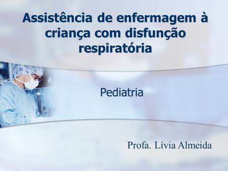 Assistência de enfermagem à criança com disfunção respiratória Pediatria Profa. Lívia Almeida.