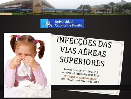 INFECÇÕES DAS VIAS AÉREAS SUPERIORES Lorena Amaral- UC10001532 Ana Paula Lottici – UC10025768 www.paulomargoto.com.br Brasília, 26 de fevereiro de 2015.