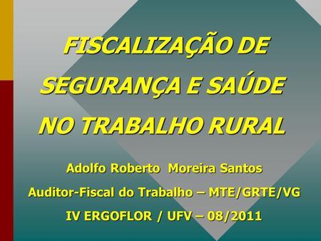 FISCALIZAÇÃO DE SEGURANÇA E SAÚDE NO TRABALHO RURAL FISCALIZAÇÃO DE SEGURANÇA E SAÚDE NO TRABALHO RURAL Adolfo Roberto Moreira Santos Auditor-Fiscal do.
