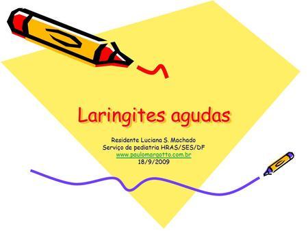 Laringites agudas Residente Luciana S. Machado Serviço de pediatria HRAS/SES/DF www.paulomargotto.com.br 18/9/2009.
