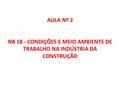 AULA Nº 2 NR 18 - CONDIÇÕES E MEIO AMBIENTE DE TRABALHO NA INDÚSTRIA DA CONSTRUÇÃO.