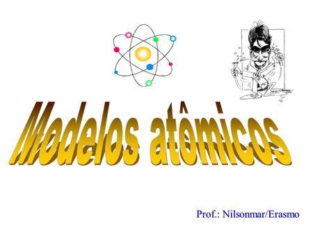 Prof.: Nilsonmar/Erasmo Modelos atômicos A origem da palavra átomo A palavra átomo foi utilizada pela primeira vez na Grécia antiga, por volta de 400.