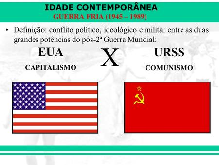 IDADE CONTEMPORÂNEA GUERRA FRIA (1945 – 1989) Definição: conflito político, ideológico e militar entre as duas grandes potências do pós-2ª Guerra Mundial: