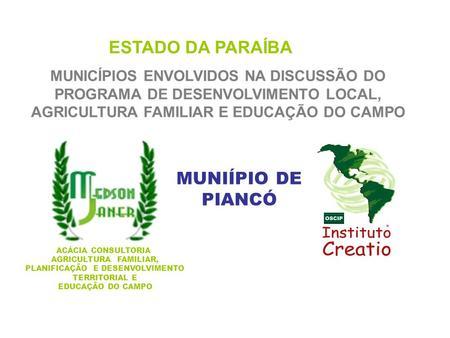ESTADO DA PARAÍBA MUNICÍPIOS ENVOLVIDOS NA DISCUSSÃO DO PROGRAMA DE DESENVOLVIMENTO LOCAL, AGRICULTURA FAMILIAR E EDUCAÇÃO DO CAMPO MUNIÍPIO DE PIANCÓ