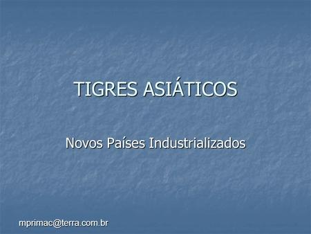 TIGRES ASIÁTICOS Novos Países Industrializados.