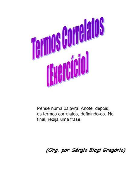 (Org. por Sérgio Biagi Gregório) Pense numa palavra. Anote, depois, os termos correlatos, definindo-os. No final, redija uma frase.
