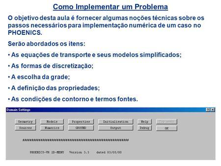 Como Implementar um Problema O objetivo desta aula é fornecer algumas noções técnicas sobre os passos necessários para implementação numérica de um caso.