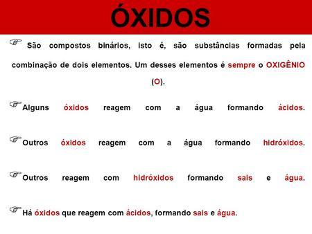 ÓXIDOS São compostos binários, isto é, são substâncias formadas pela combinação de dois elementos. Um desses elementos é sempre o OXIGÊNIO (O). Alguns.