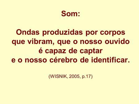 Som: Ondas produzidas por corpos que vibram, que o nosso ouvido é capaz de captar e o nosso cérebro de identificar. (WISNIK, 2005, p.17)