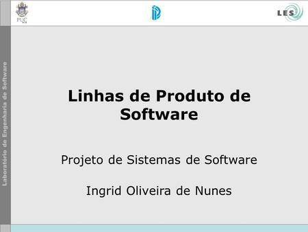 Linhas de Produto de Software Projeto de Sistemas de Software Ingrid Oliveira de Nunes.